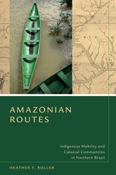 Amazonian RoutesIndigenous Mobility and Colonial Communities in Northern Brazil