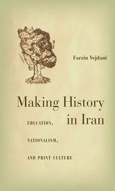 Making History in Iran: Education, Nationalism, and Print Culture