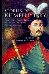 Stories of KhmelnytskyCompeting Literary Legacies of the 1648 Ukrainian Cossack Uprising