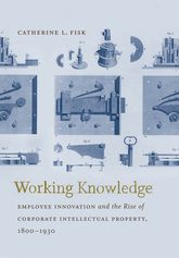 Working KnowledgeEmployee Innovation and the Rise of Corporate Intellectual Property, 1800-1930