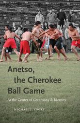 Anetso, the Cherokee Ball GameAt the Center of Ceremony and Identity
