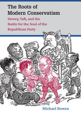 The Roots of Modern ConservatismDewey, Taft, and the Battle for the Soul of the Republican Party$