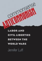 Commonsense Anticommunism: Labor and Civil Liberties between the World Wars