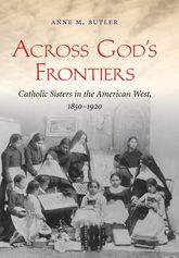 Across God's FrontiersCatholic Sisters in the American West, 1850-1920