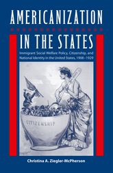 Americanization in the StatesImmigrant Social Welfare Policy, Citizenship, and National Identity in the United States, 19081929