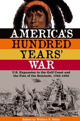 America's Hundred Years' WarU.S. Expansion to the Gulf Coast and the Fate of the Seminole, 17631858