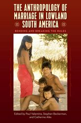 The Anthropology of Marriage in Lowland South AmericaBending and Breaking the Rules