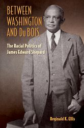 Between Washington and Du BoisThe Racial Politics of James Edward Shepard