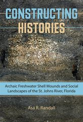 Constructing HistoriesArchaic Freshwater Shell Mounds and Social Landscapes of the St. Johns River, Florida