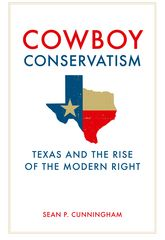Cowboy ConservatismTexas and the Rise of the Modern Right