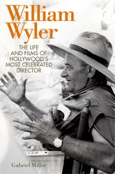 William WylerThe Life and Films of Hollywood's Most Celebrated Director