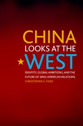 China Looks at the WestIdentity, Global Ambitions, and the Future of Sino-American Relations