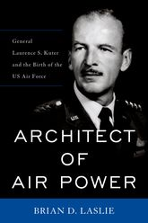 Architect of Air PowerGeneral Laurence S. Kuter and the Birth of the US Air Force