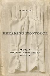 Breaking ProtocolAmerica's First Female Ambassadors, 1933-1964