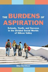 The Burdens of Aspiration: Schools, Youth, and Success in the Divided Social Worlds of Silicon Valley