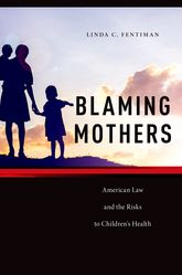 Blaming MothersAmerican Law and the Risks to Children's Health