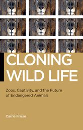 Cloning Wild LifeZoos, Captivity, and the Future of Endangered Animals$