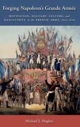 Forging Napoleon's Grande ArméeMotivation, Military Culture, and Masculinity in the French Army, 1800-1808