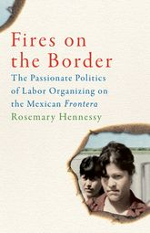 Fires on the BorderThe Passionate Politics of Labor Organizing on the Mexican Frontera