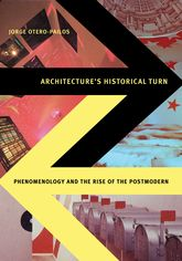 Architecture's Historical TurnPhenomenology and the Rise of the Postmodern