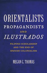 Orientalists, Propagandists, and IlustradosFilipino Scholarship and the End of Spanish Colonialism