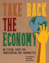 Take Back the EconomyAn Ethical Guide for Transforming Our Communities