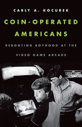 Coin-Operated AmericansRebooting Boyhood at the Video Game Arcade