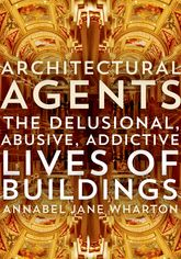 Architectural AgentsThe Delusional, Abusive, Addictive Lives of Buildings