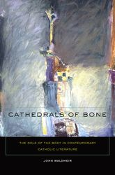 Cathedrals of BoneThe Role of the Body in Contemporary Catholic Literature