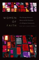 Women of FaithThe Chicago Sisters of Mercy and the Evolution of a Religious Community$