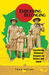 Embodying BelongingRacializing Okinawan Diaspora in Bolivia and Japan
