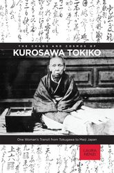 The Chaos and Cosmos of Kurosawa TokikoOne Woman's Transit from Tokugawa to Meiji Japan