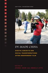 DV-Made ChinaDigital Subjects and Social Transformations after Independent Film$