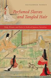 Perfumed Sleeves and Tangled HairBody, Woman, and Desire in Medieval Japanese Narratives$