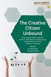 The Creative Citizen UnboundHow Social Media and DIY Culture Contribute to Democracy, Communities and the Creative Economy