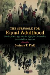 The Struggle for Equal Adulthood: Gender, Race, and the Fight for Citizenship in Antebellum America