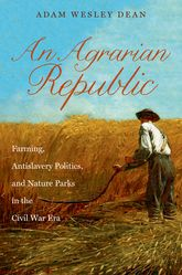 An Agrarian RepublicFarming, Antislavery Politics, and Nature Parks in the Civil War Era