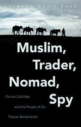 Muslim, Trader, Nomad, SpyChina's Cold War and the People of the Tibetan Borderlands