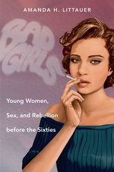 Bad GirlsYoung Women, Sex, and Rebellion before the Sixties