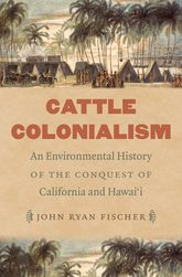 Cattle ColonialismAn Environmental History of the Conquest of California and Hawai'i