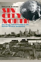 Sin City NorthSex, Drugs, and Citizenship in the Detroit-Windsor Borderland