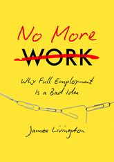 No More Work – Why 'Full Employment' is a Bad Idea, or, what Happens when Work Disappears | University Press Scholarship Online
