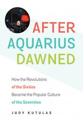 After Aquarius Dawned: How the Revolutions of the Sixties Became the Popular Culture of the Seventies