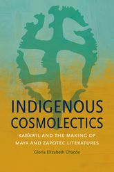 Indigenous CosmolecticsKab'awil and the Making of Maya and Zapotec Literatures