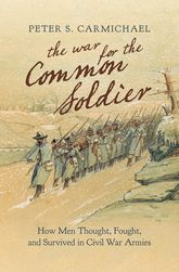 The War for the Common SoldierHow Men Thought, Fought, and Survived in Civil War Armies