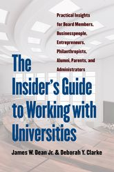 The Insider's Guide to Working with UniversitiesPractical Insights for Board Members, Businesspeople, Entrepreneurs, Philanthropists, Alumni, Parents, and Administrators