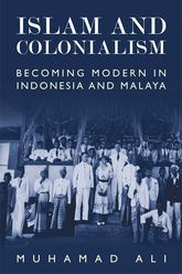 Islam and ColonialismBecoming Modern in Indonesia and Malaya