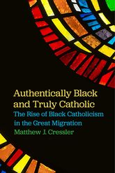 Authentically Black and Truly CatholicThe Rise of Black Catholicism in the Great Migration