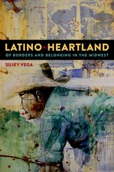 Latino HeartlandOf Borders and Belonging in the Midwest
