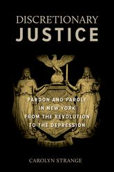 Discretionary JusticePardon and Parole in New York from the Revolution to the Depression